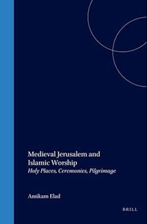 Islamic History and Civilization, Medieval Jerusalem and Islamic Worship af Ami Elad, A. Elad, Amikam Elad