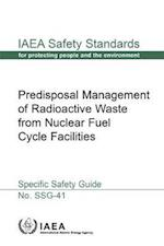 Predisposal Management of Radioactive Waste from Nuclear Fuel Cycle Facilities (IAEA Safety Standards Series No Ssg 41)