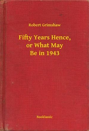 Fifty Years Hence, or What May Be in 1943 af Robert Grimshaw