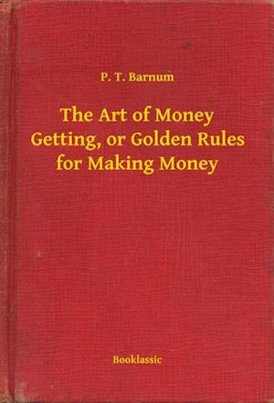 Art of Money Getting, or Golden Rules for Making Money af P. T. Barnum