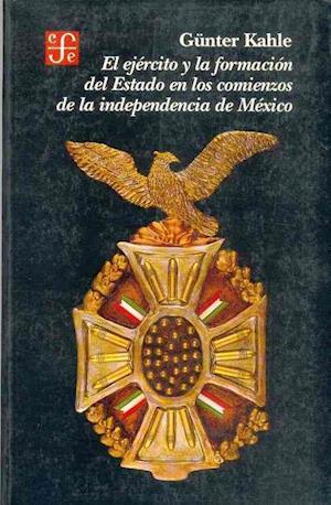 El ejercito y la formacion del Estado en los comienzos de la independencia de Mexico af Gunter Kahle