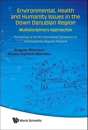 Environmental, Health and Humanity Issues in the Down Danubian Region: Multidisciplinary Approach - Proceedings of the 9th International Symposium on Interdisciplinary Regional Research af Dragutin Mihailovic