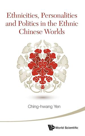 Ethnicities, Personalities and Politics in the Ethnic Chinese Worlds af Yen Ching-Hwang