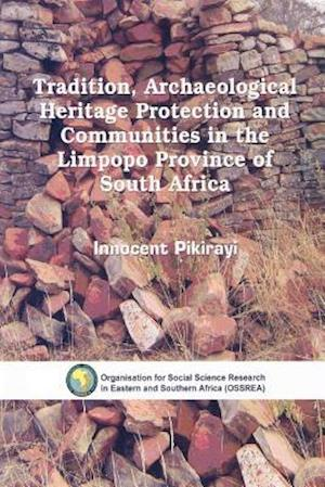 Tradition, Archaeological Heritage Protection and Communities in the Limpopo Province of South Africa af Innocent Pikirayi
