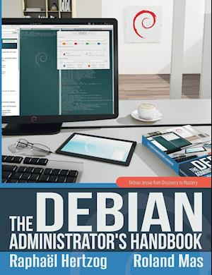 The Debian Administrator's Handbook, Debian Jessie from Discovery to Mastery af Roland Mas, Raphael Hertzog